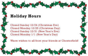 Christmas Hours: Closed Sunday 12/24 (Christmas Eve) Closed Monday 12/25 (Christmas Day) Closed Sunday 12/31 (New Year's Eve) Closed Monday 1/1 (New Year's Day) Warm wishes to all from your friends at Chesterfield!